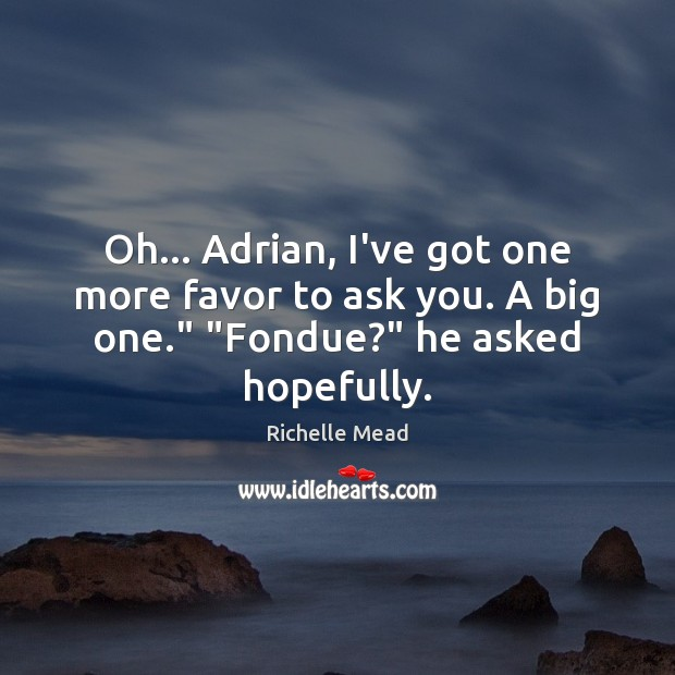 Image, Oh… Adrian, I've got one more favor to ask you. A big