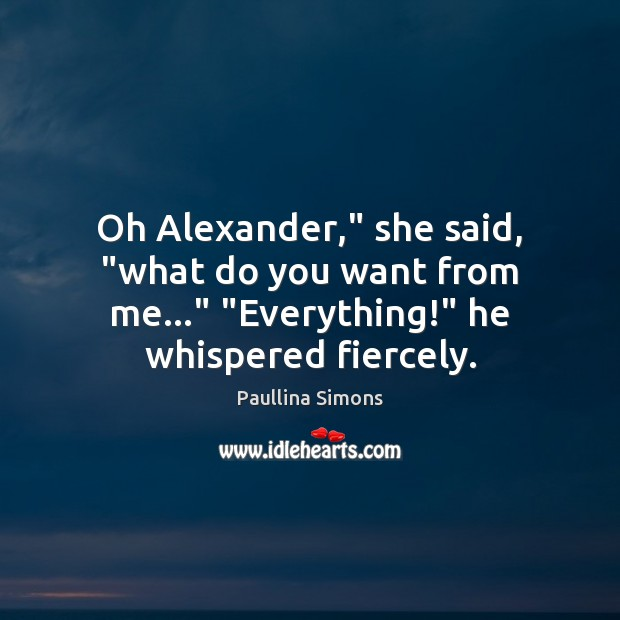 "Oh Alexander,"" she said, ""what do you want from me…"" ""Everything!"" he Paullina Simons Picture Quote"