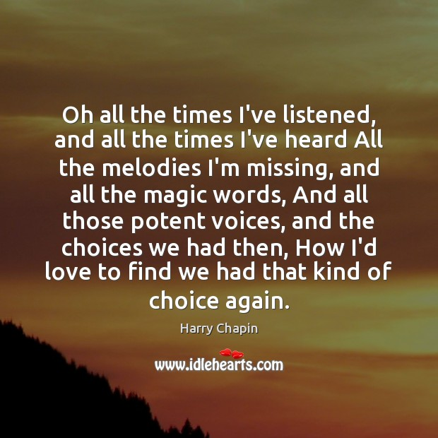 Oh all the times I've listened, and all the times I've heard Harry Chapin Picture Quote
