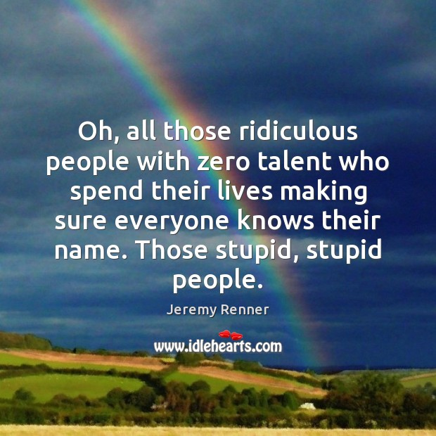 Oh, all those ridiculous people with zero talent who spend their lives Image