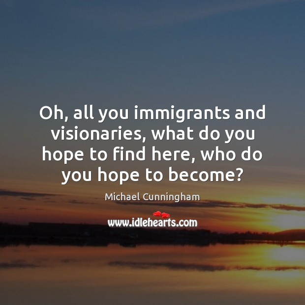 Oh, all you immigrants and visionaries, what do you hope to find Michael Cunningham Picture Quote