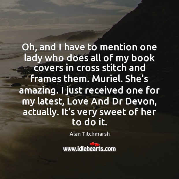 Oh, and I have to mention one lady who does all of Alan Titchmarsh Picture Quote
