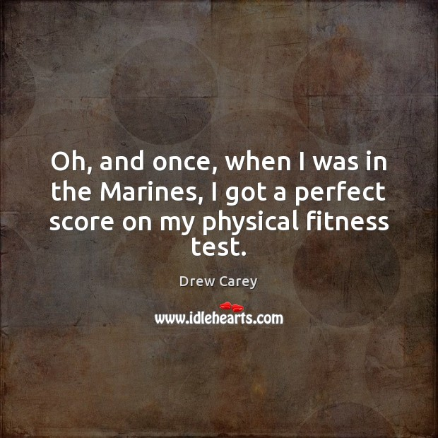 Oh, and once, when I was in the Marines, I got a Drew Carey Picture Quote