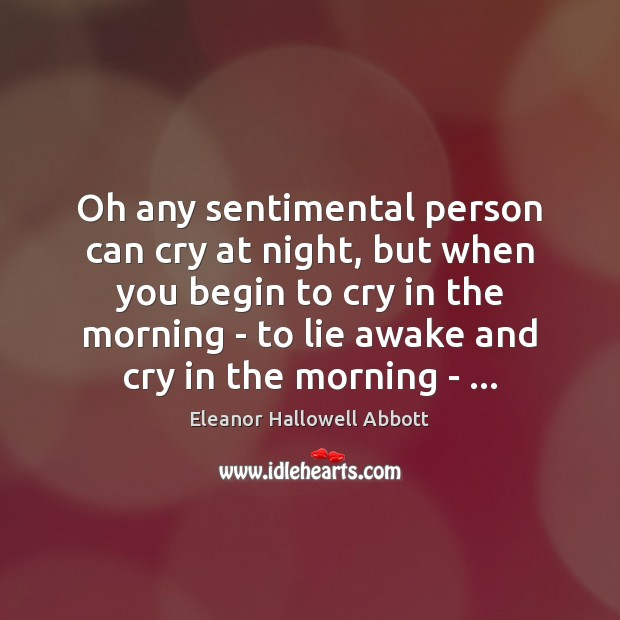 Oh any sentimental person can cry at night, but when you begin Image