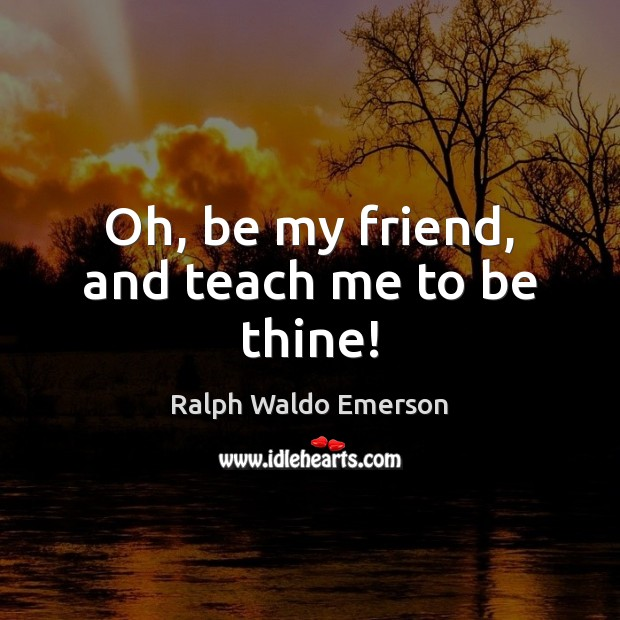 Oh, be my friend, and teach me to be thine! Image
