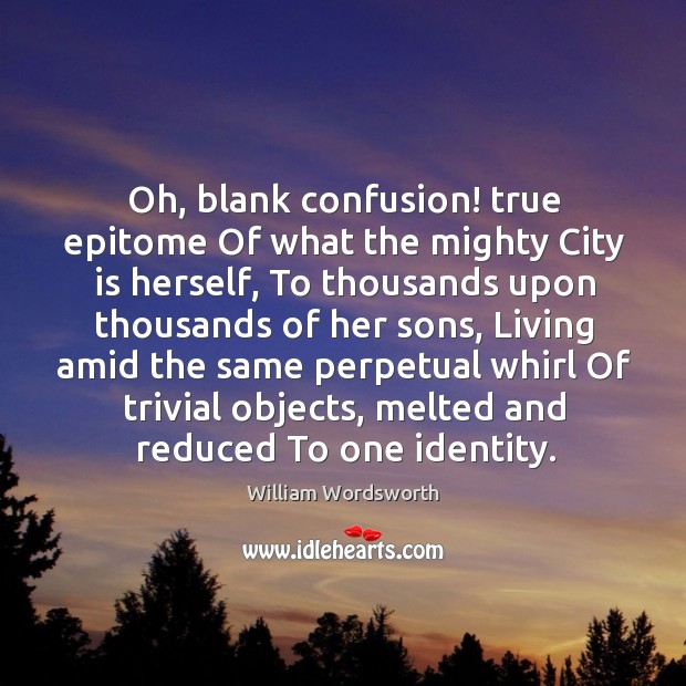 Oh, blank confusion! true epitome Of what the mighty City is herself, Image