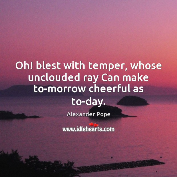 Oh! blest with temper, whose unclouded ray Can make to-morrow cheerful as to-day. Alexander Pope Picture Quote