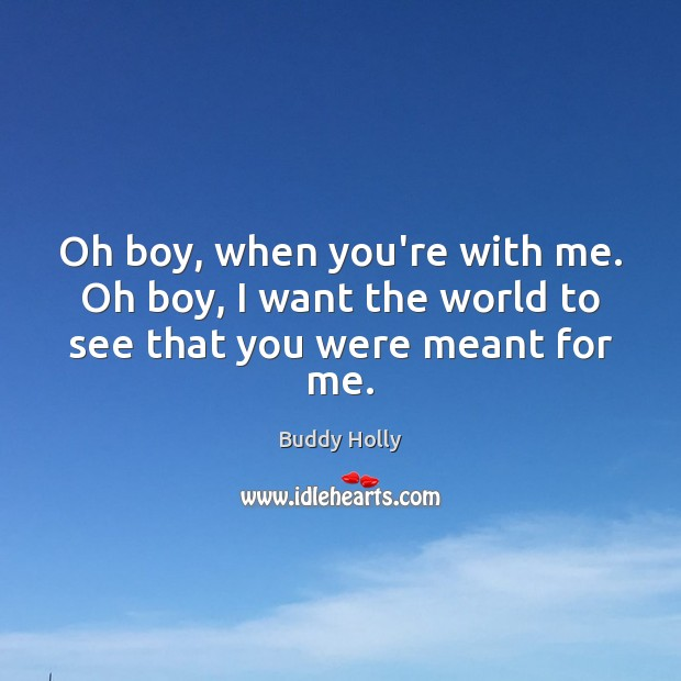 Oh boy, when you're with me. Oh boy, I want the world to see that you were meant for me. Image