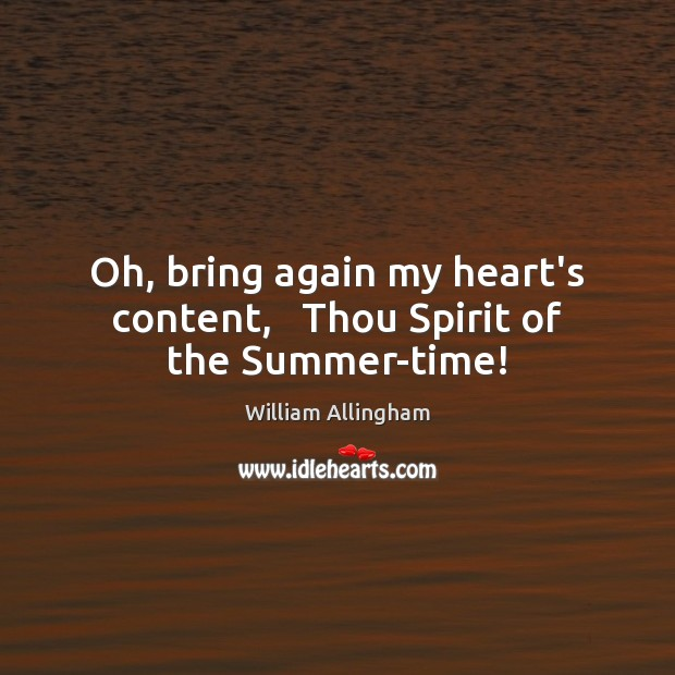 Oh, bring again my heart's content,   Thou Spirit of the Summer-time! William Allingham Picture Quote