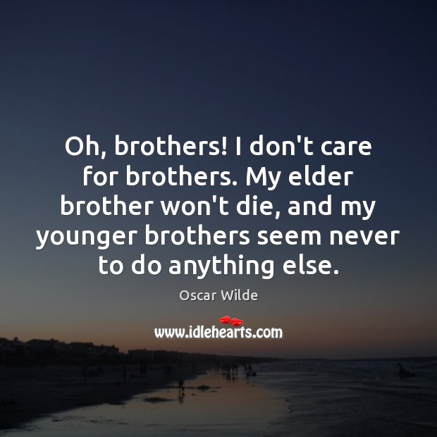 Image, Oh, brothers! I don't care for brothers. My elder brother won't die,