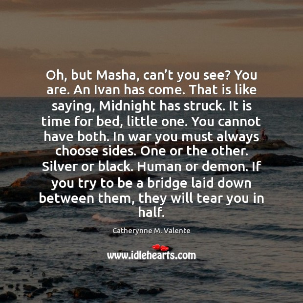 Oh, but Masha, can't you see? You are. An Ivan has Catherynne M. Valente Picture Quote