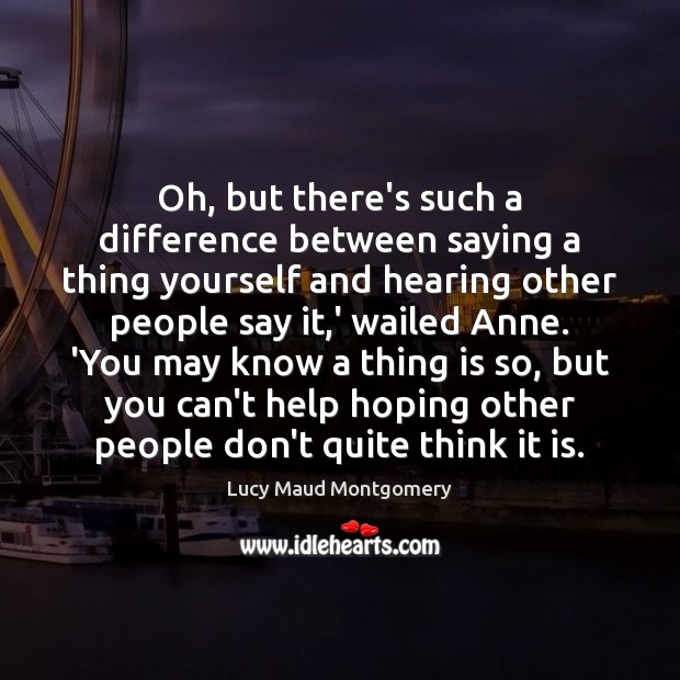 Oh, but there's such a difference between saying a thing yourself and Lucy Maud Montgomery Picture Quote