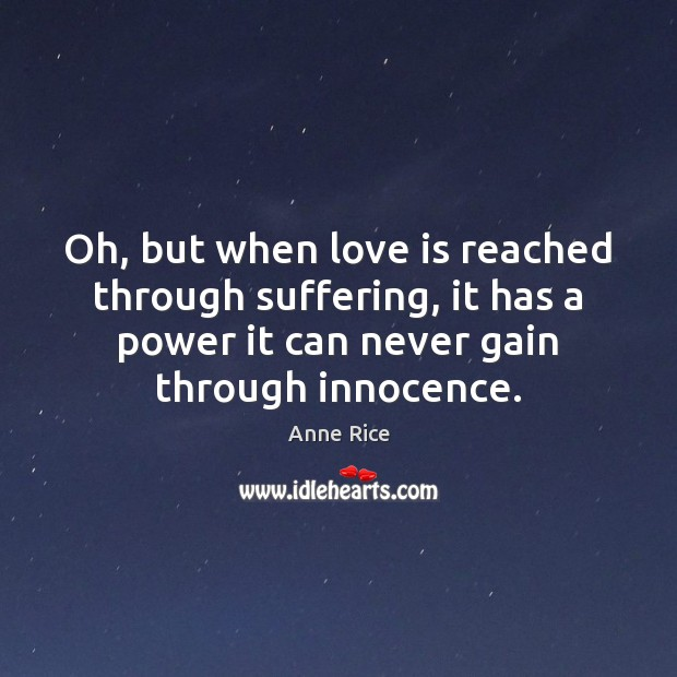 Oh, but when love is reached through suffering, it has a power Anne Rice Picture Quote