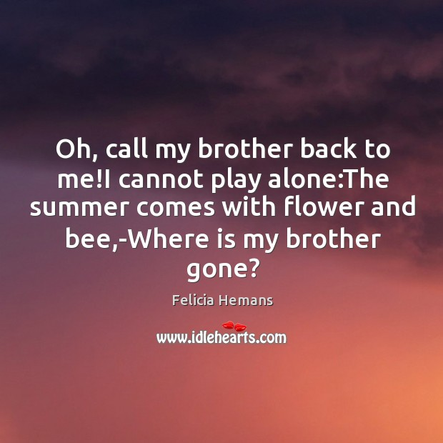 Oh, call my brother back to me!I cannot play alone:The Felicia Hemans Picture Quote