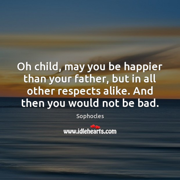 Image, Oh child, may you be happier than your father, but in all