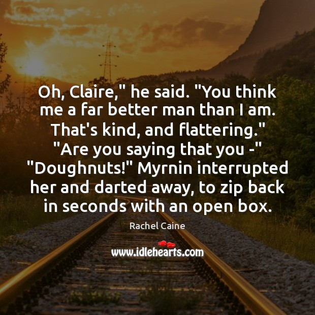 """Image, Oh, Claire,"""" he said. """"You think me a far better man than"""