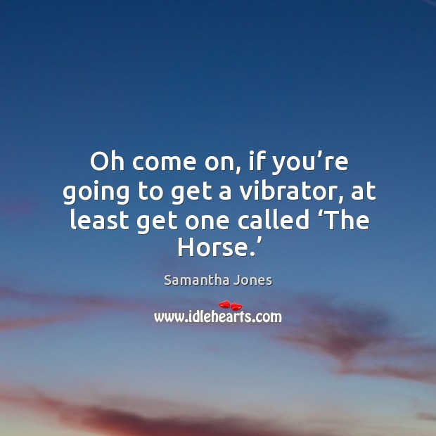 Oh come on, if you're going to get a vibrator, at least get one called 'the horse.' Samantha Jones Picture Quote