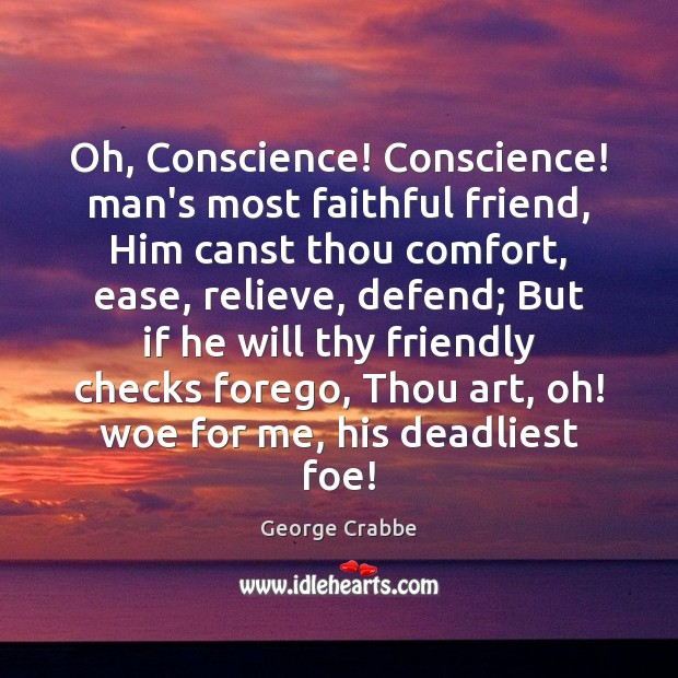 Oh, Conscience! Conscience! man's most faithful friend, Him canst thou comfort, ease, George Crabbe Picture Quote