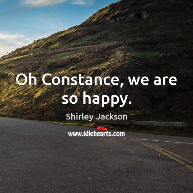 Oh Constance, we are so happy. Shirley Jackson Picture Quote