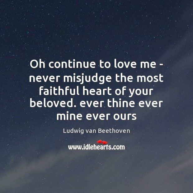 Oh continue to love me – never misjudge the most faithful heart Ludwig van Beethoven Picture Quote