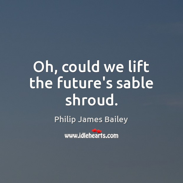 Oh, could we lift the future's sable shroud. Philip James Bailey Picture Quote