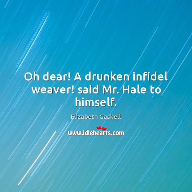 Oh dear! A drunken infidel weaver! said Mr. Hale to himself. Elizabeth Gaskell Picture Quote