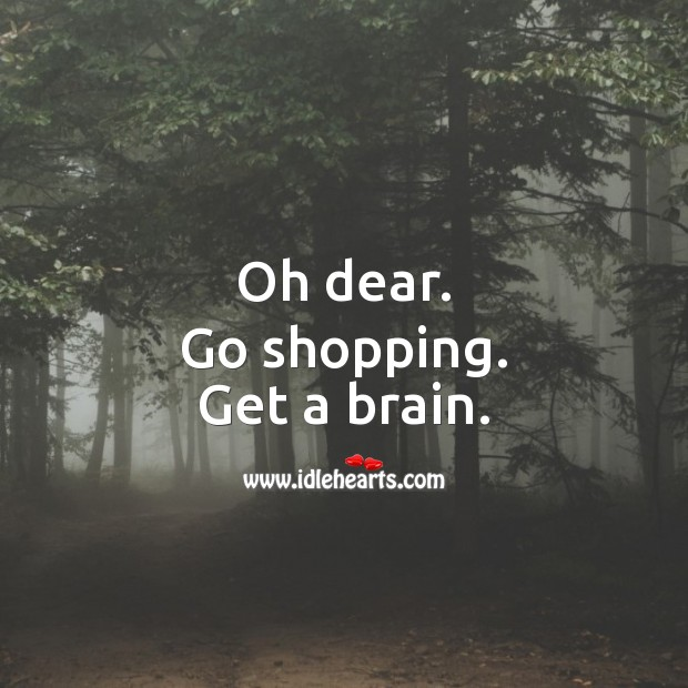 Oh dear. Go shopping and get a brain. Sarcastic Quotes Image
