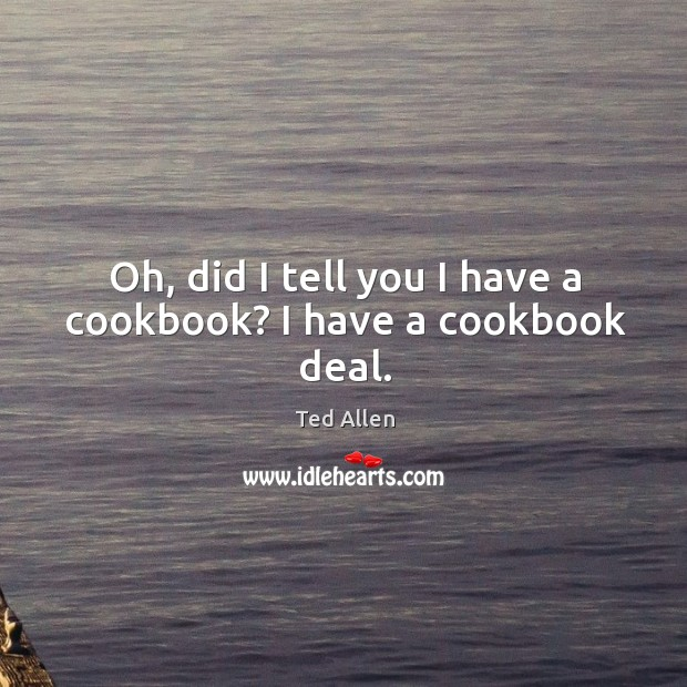 Oh, did I tell you I have a cookbook? I have a cookbook deal. Ted Allen Picture Quote