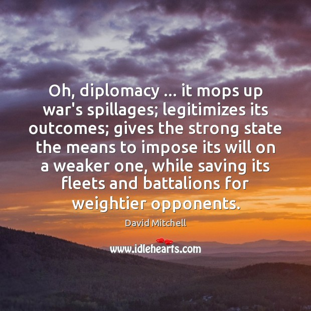 Oh, diplomacy … it mops up war's spillages; legitimizes its outcomes; gives the Image