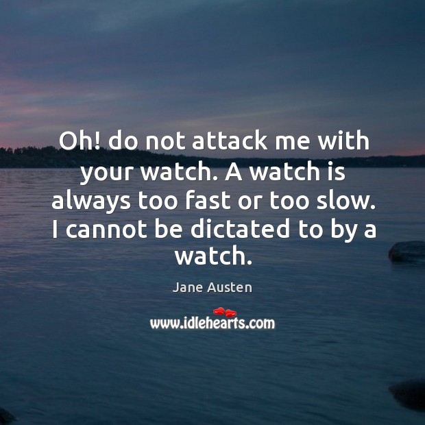 Image, Oh! do not attack me with your watch. A watch is always too fast or too slow. I cannot be dictated to by a watch.