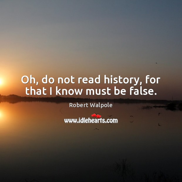 Oh, do not read history, for that I know must be false. Image