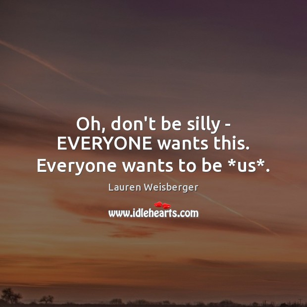 Oh, don't be silly – EVERYONE wants this. Everyone wants to be *us*. Image