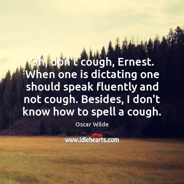 Image, Oh, don't cough, Ernest. When one is dictating one should speak fluently