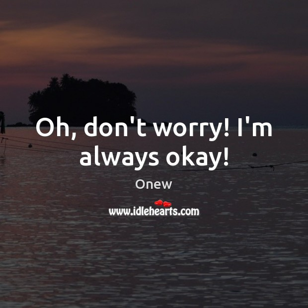Oh, don't worry! I'm always okay! Image