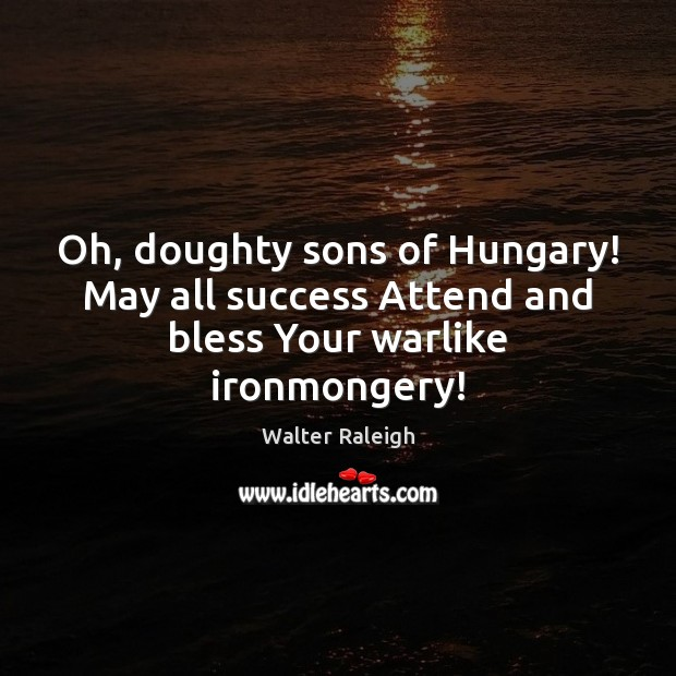 Image, Oh, doughty sons of Hungary! May all success Attend and bless Your warlike ironmongery!