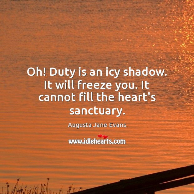 Image, Oh! Duty is an icy shadow. It will freeze you. It cannot fill the heart's sanctuary.