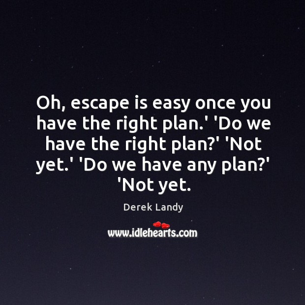 Image, Oh, escape is easy once you have the right plan.' 'Do
