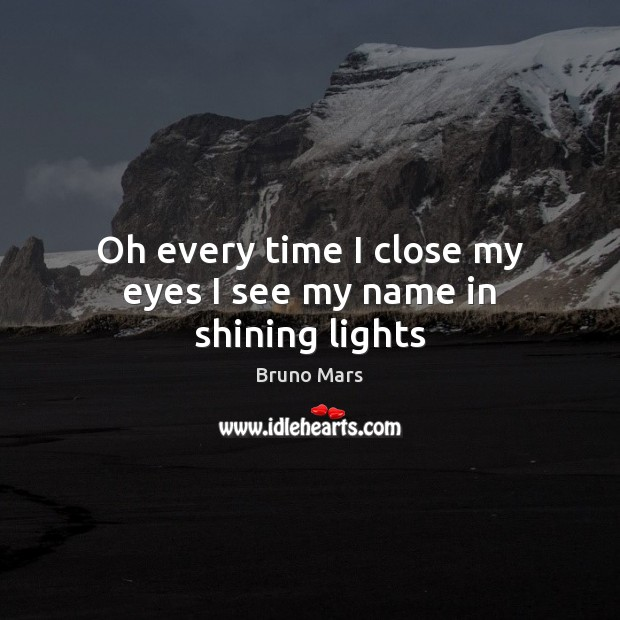Oh every time I close my eyes I see my name in shining lights Bruno Mars Picture Quote