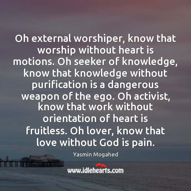 Image, Oh external worshiper, know that worship without heart is motions. Oh seeker