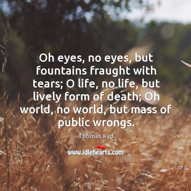 Oh eyes, no eyes, but fountains fraught with tears; o life, no life, but lively form of death Image