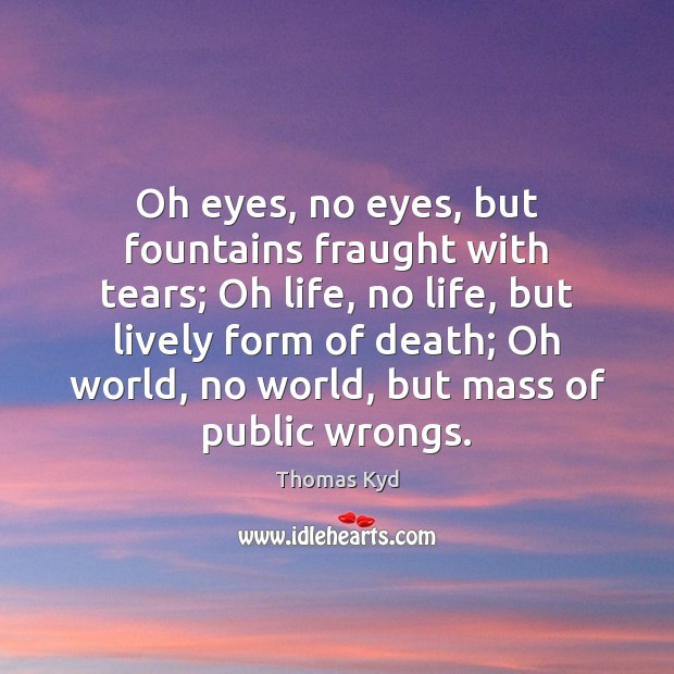 Oh eyes, no eyes, but fountains fraught with tears; Oh life, no Image