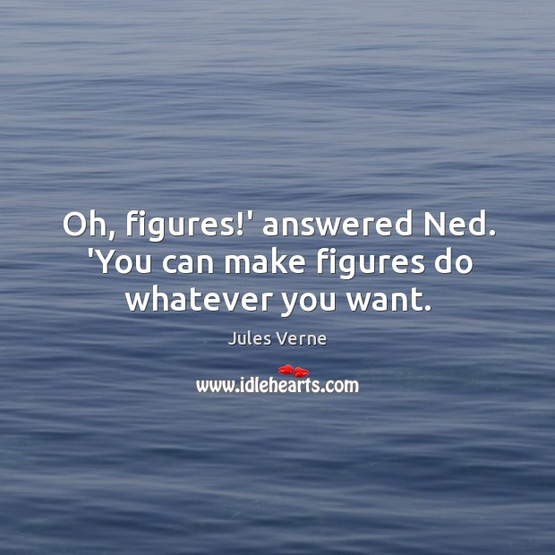Oh, figures!' answered Ned. 'You can make figures do whatever you want. Image