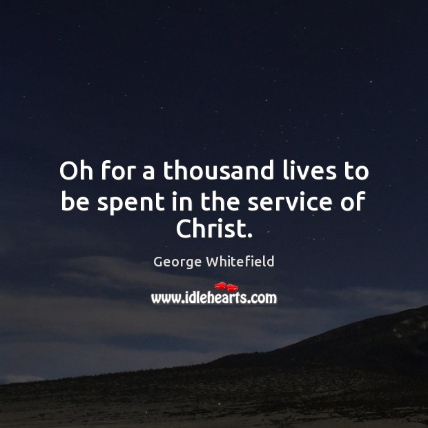 Oh for a thousand lives to be spent in the service of Christ. Image
