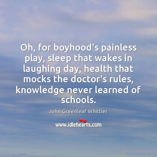 Oh, for boyhood's painless play, sleep that wakes in laughing day, health John Greenleaf Whittier Picture Quote