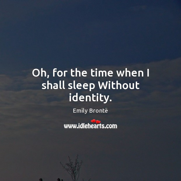 Oh, for the time when I shall sleep Without identity. Emily Brontë Picture Quote