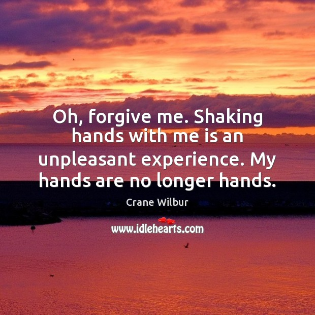 Oh, forgive me. Shaking hands with me is an unpleasant experience. My Image