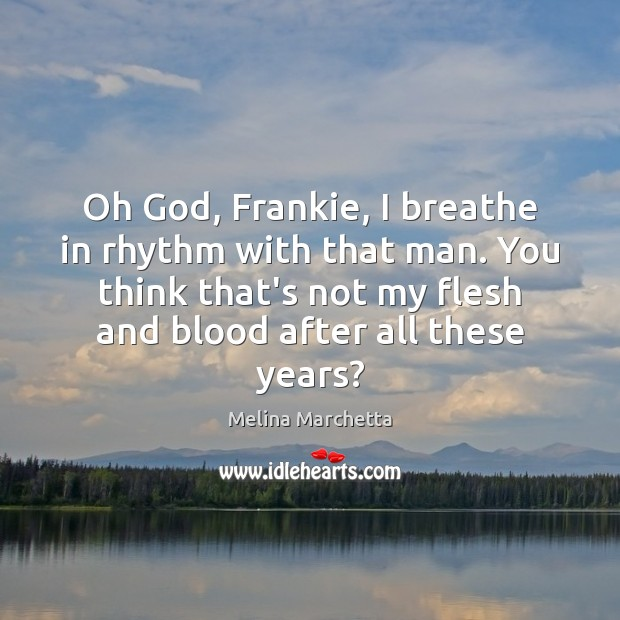 Oh God, Frankie, I breathe in rhythm with that man. You think Melina Marchetta Picture Quote