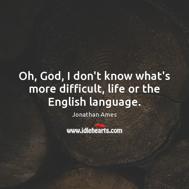 Oh, God, I don't know what's more difficult, life or the English language. Image