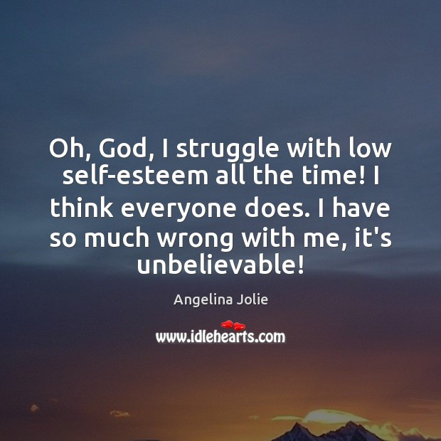 Oh, God, I struggle with low self-esteem all the time! I think Image