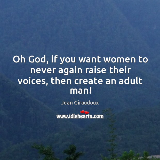 Oh God, if you want women to never again raise their voices, then create an adult man! Jean Giraudoux Picture Quote